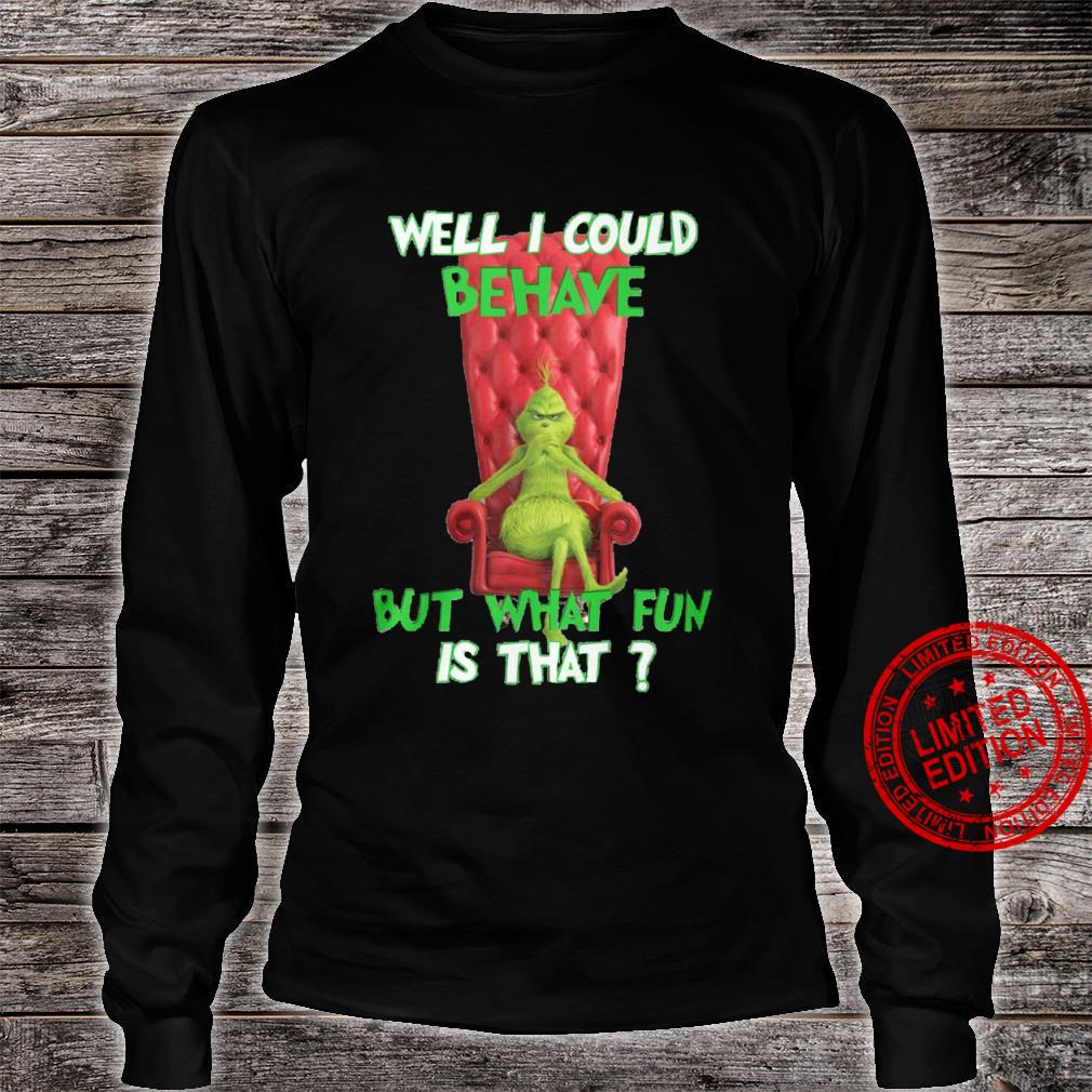 The Grinch Well I Could Behave But What Fun Is That Shirt long sleeved