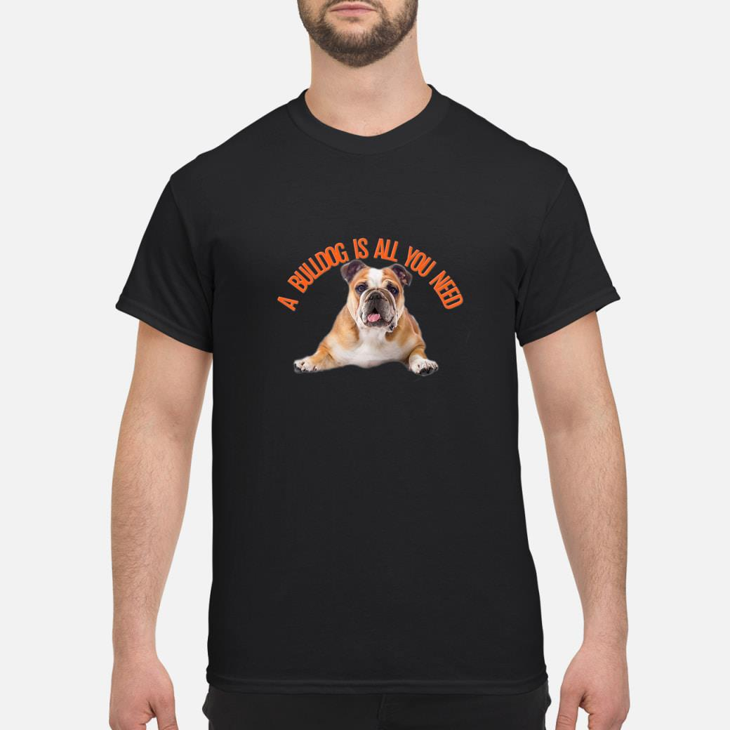 A BULLDOG IS ALL YOU NEED Shirt