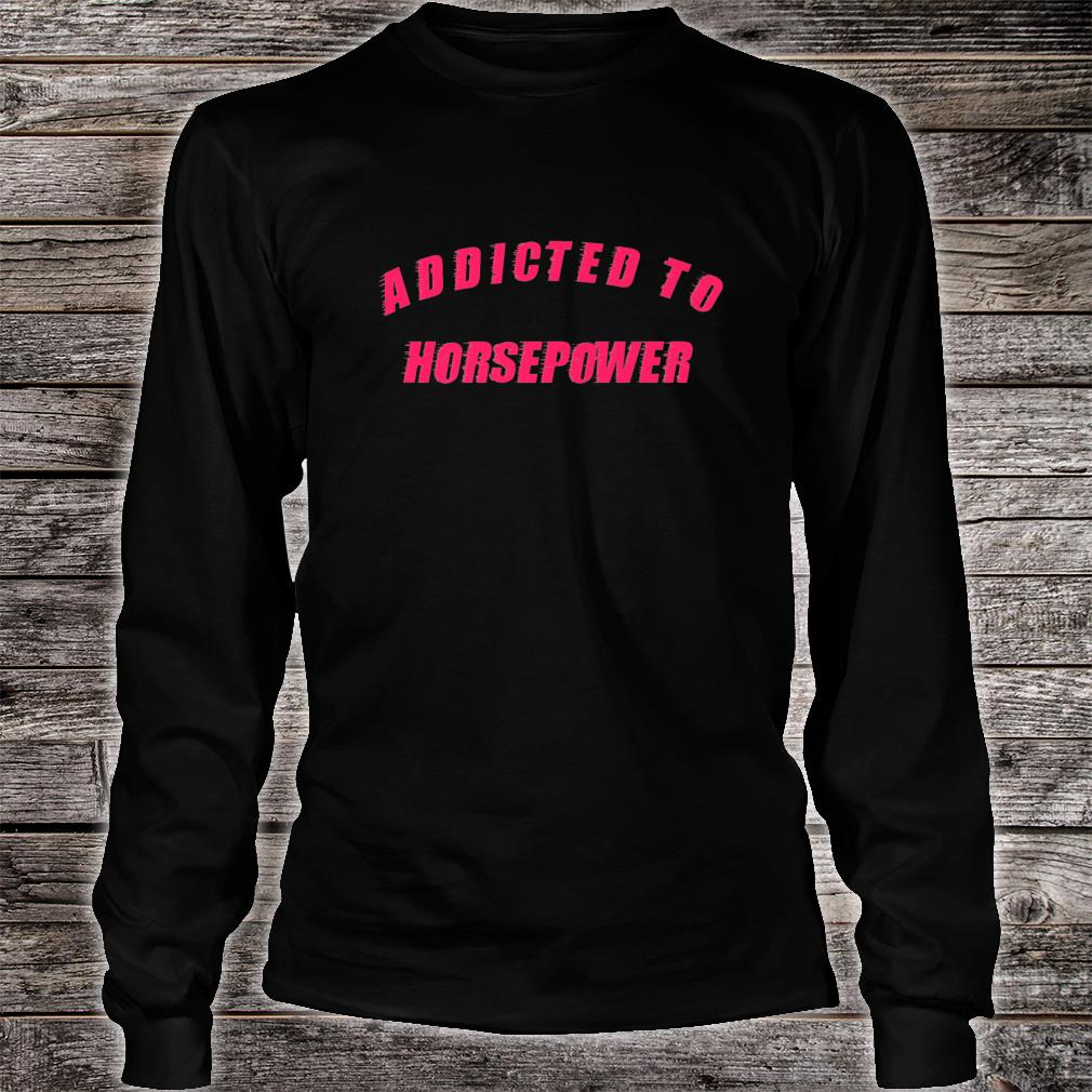 Addicted To Horsepower Speed Shirt long sleeved