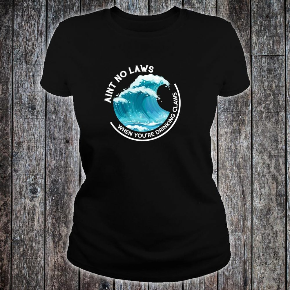 Ain't No Laws When You're Drinking Claws THE ORIGINAL Shirt ladies tee