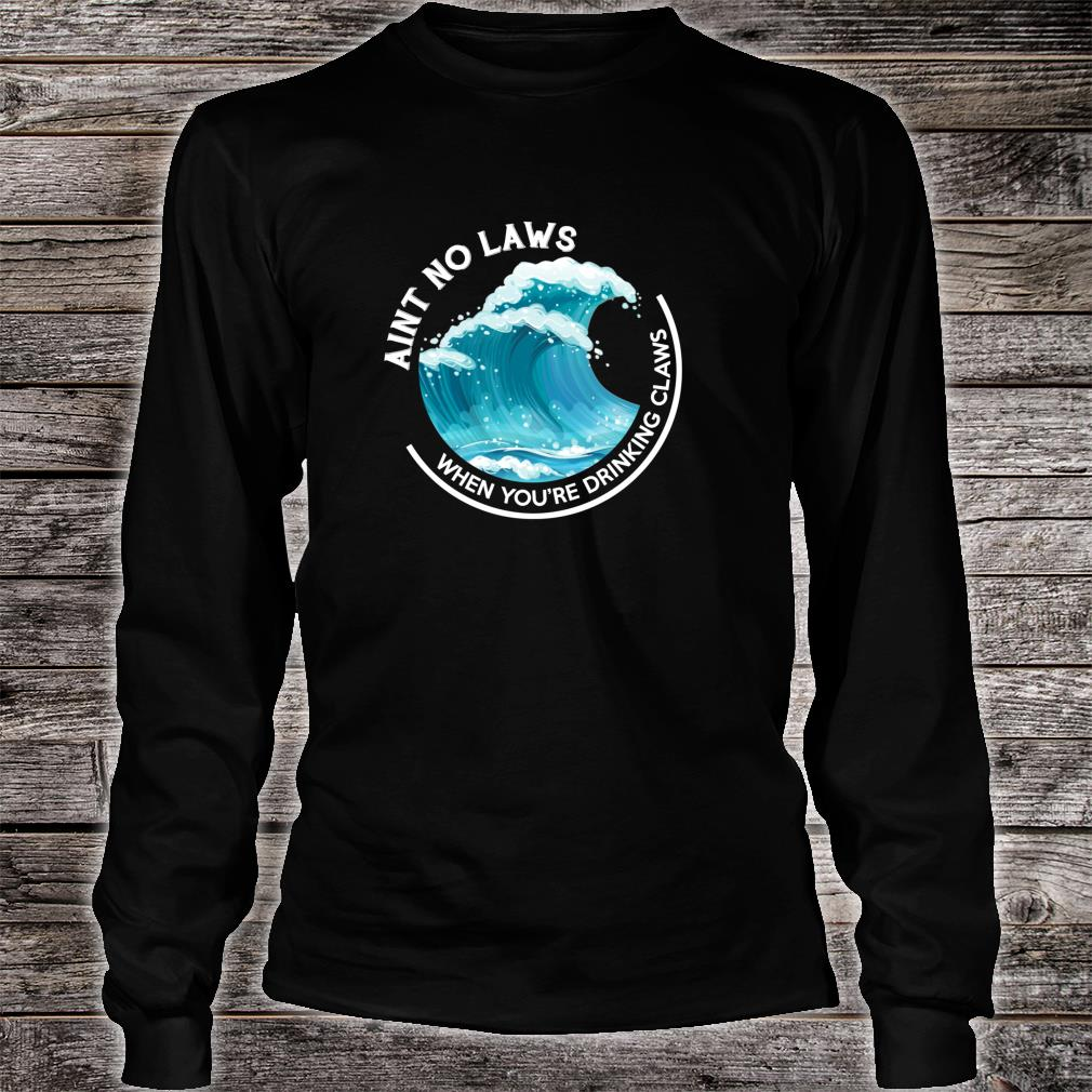 Ain't No Laws When You're Drinking Claws THE ORIGINAL Shirt long sleeved