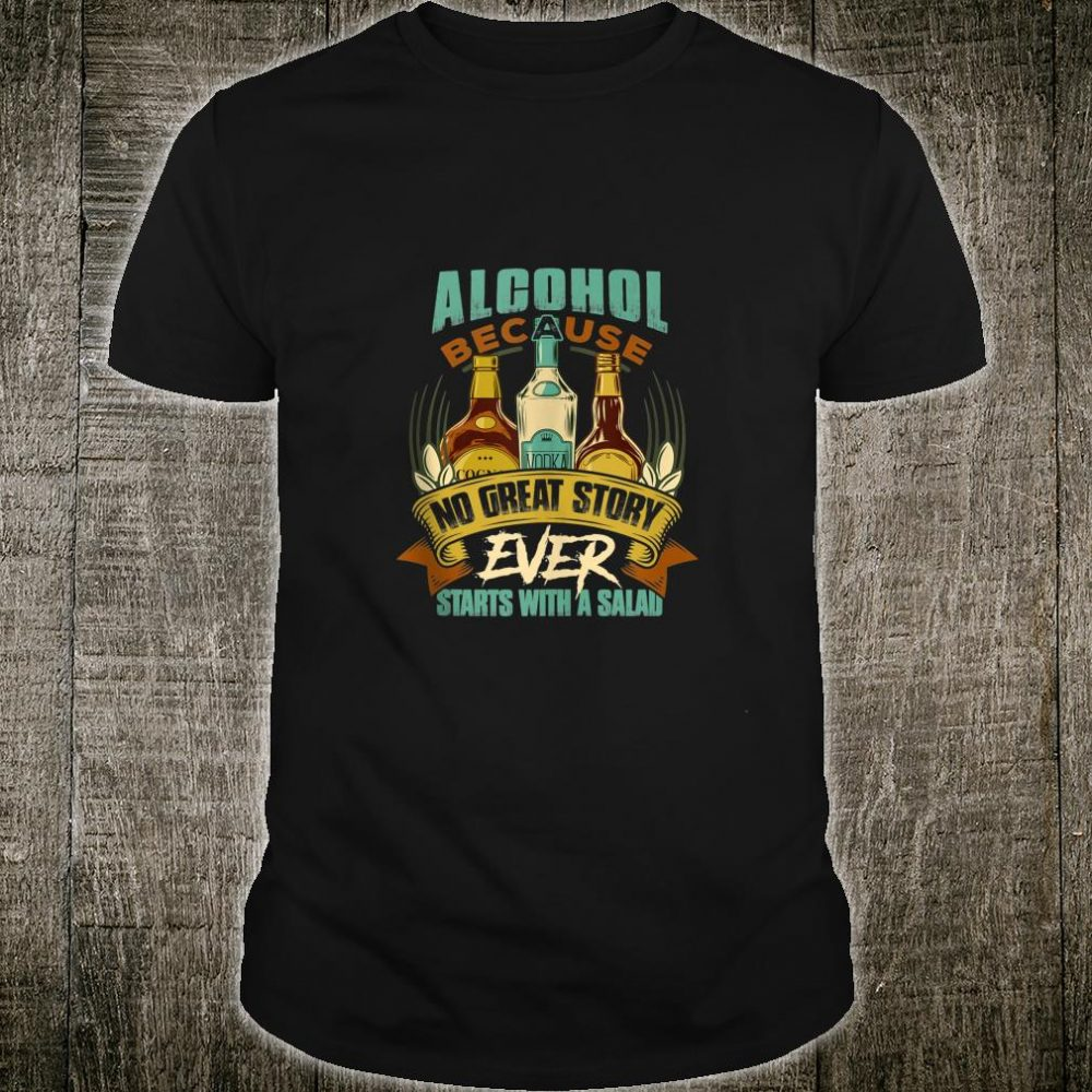 Alcohol, Because No Great Story Ever Starts with Salad Quote Shirt