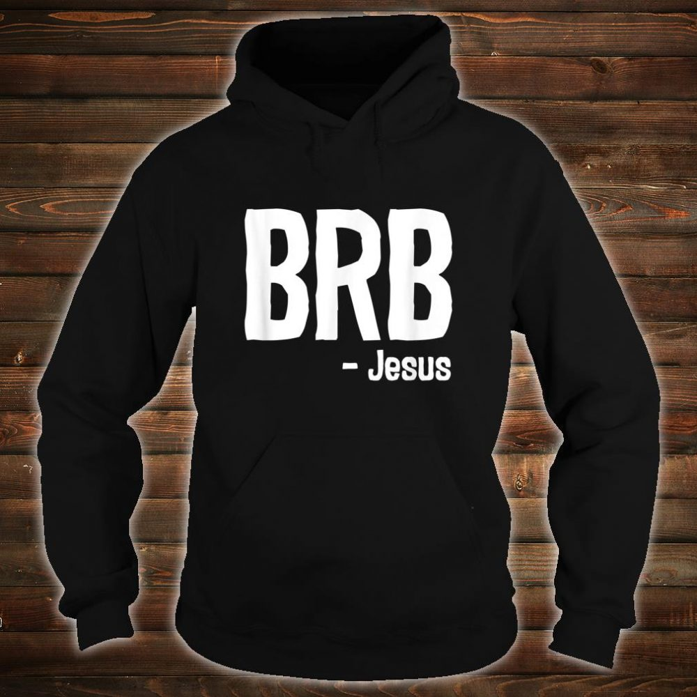 BRB Be Right Back Jesus Is Coming Again Christian Shirt hoodie
