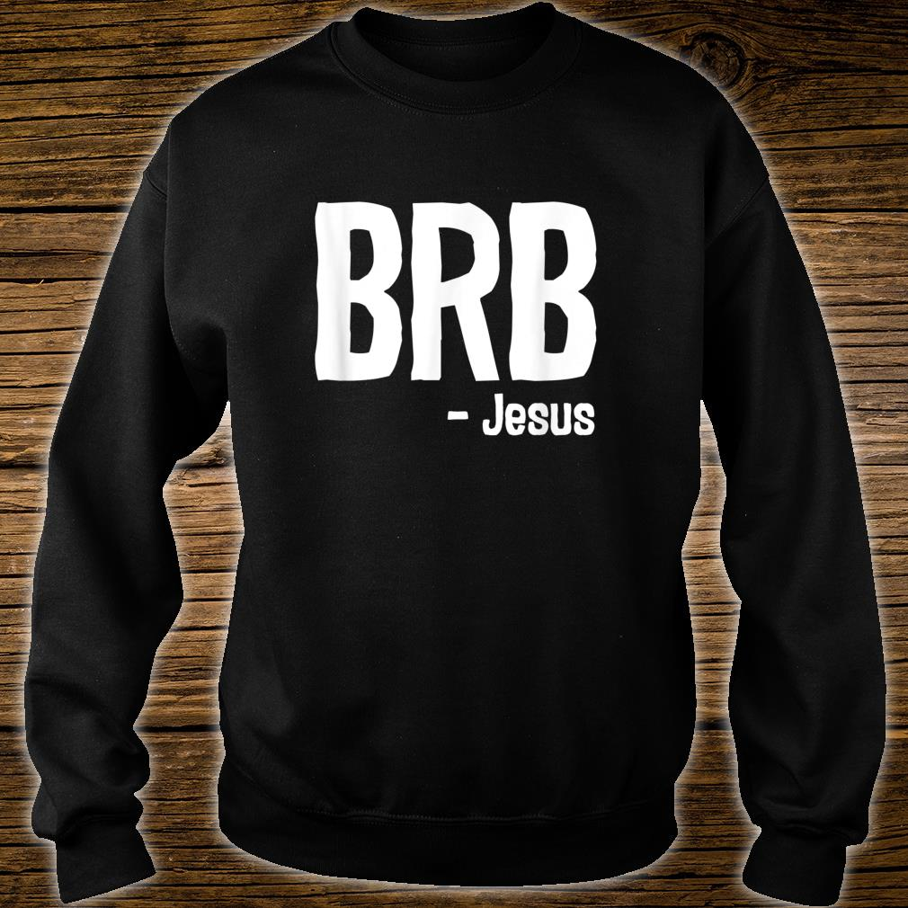 BRB Be Right Back Jesus Is Coming Again Christian Shirt sweater