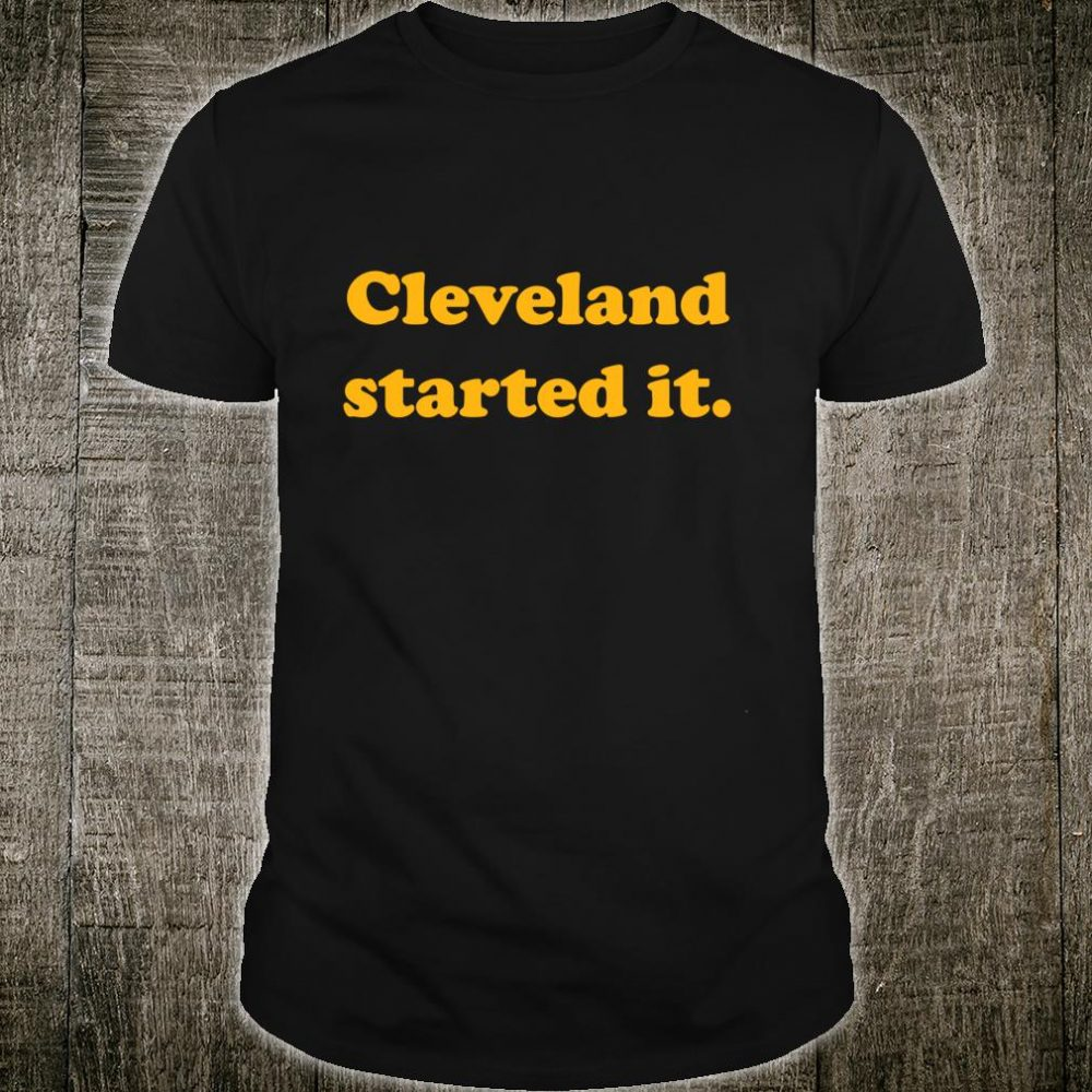 Cleveland Started It Pittsburgh Fans Football Team Shirt