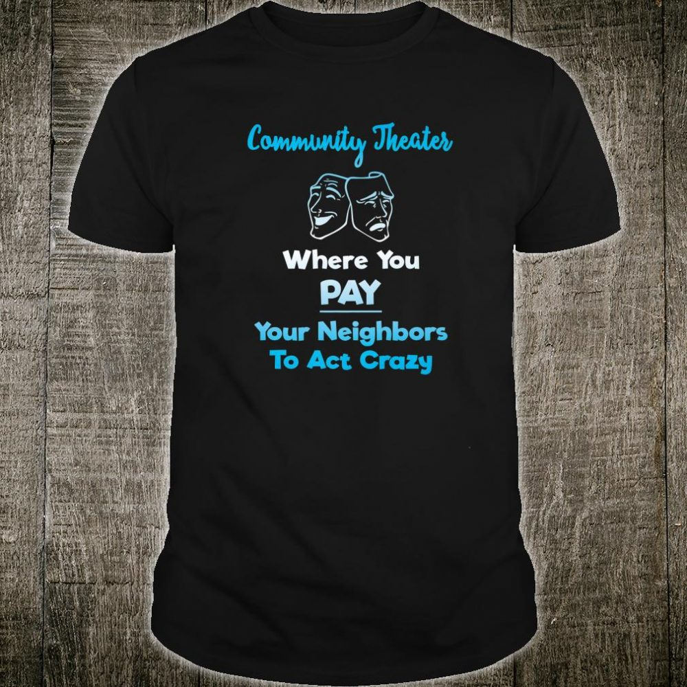 Community Theater Where You Pay Your Neighbors to Act Crazy Shirt