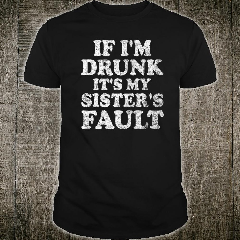 Cute Drinking If I'm Drunk Its My Sister's Fault Shirt
