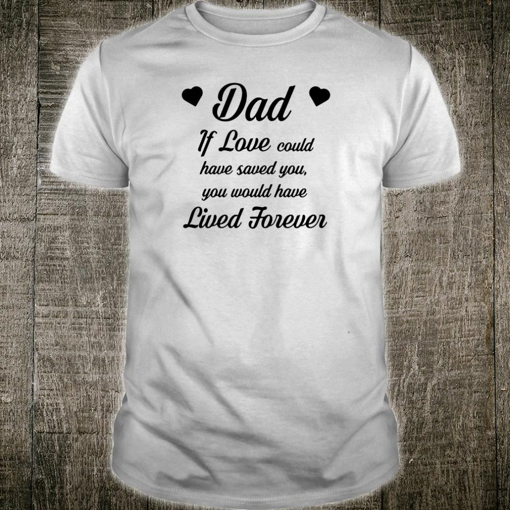 Dad if love could have saved you you would have lived forever shirt