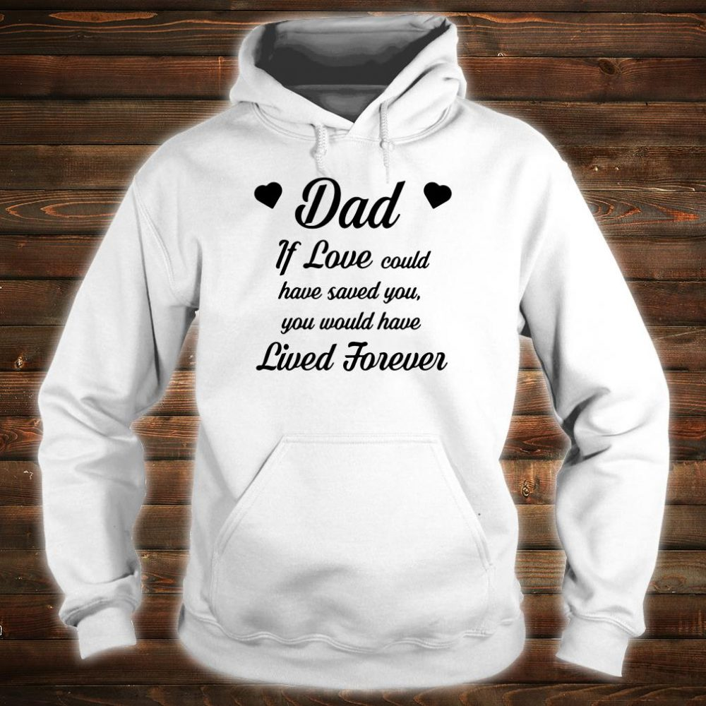Dad if love could have saved you you would have lived forever shirt hoodie