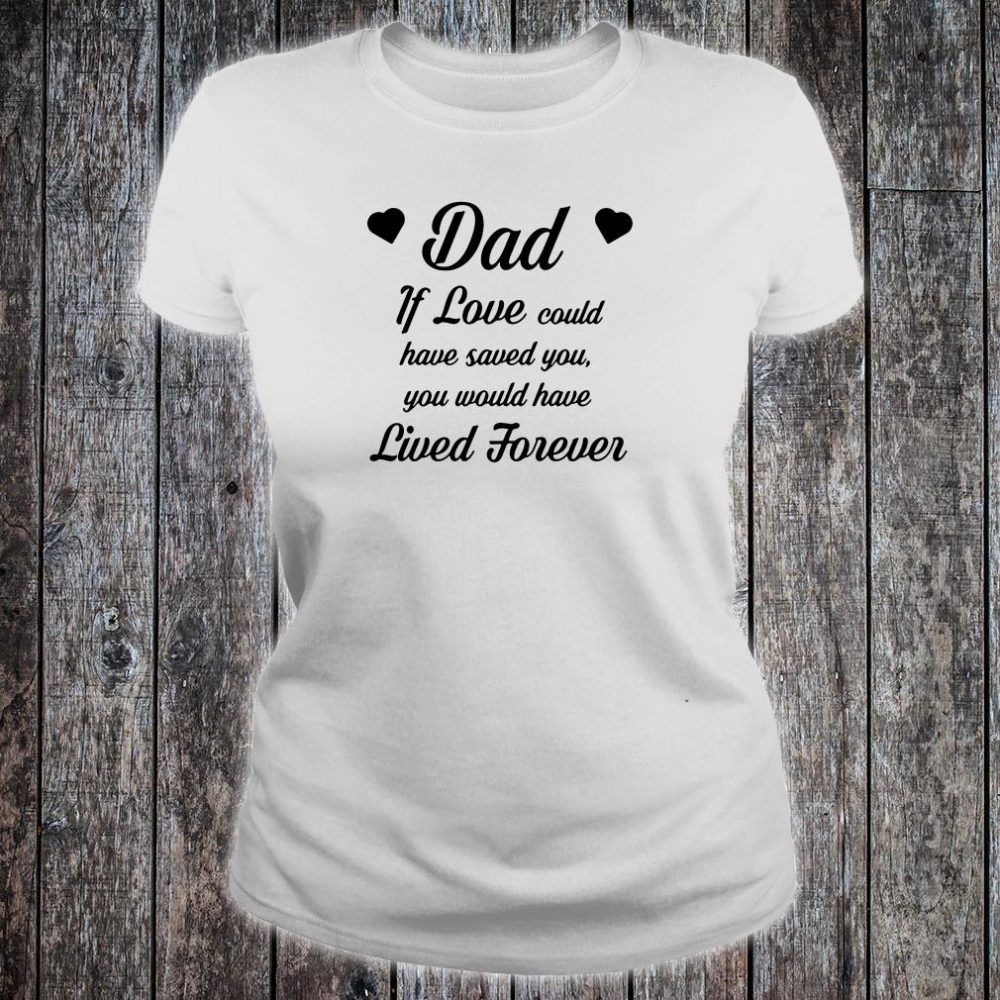 Dad if love could have saved you you would have lived forever shirt ladies tee