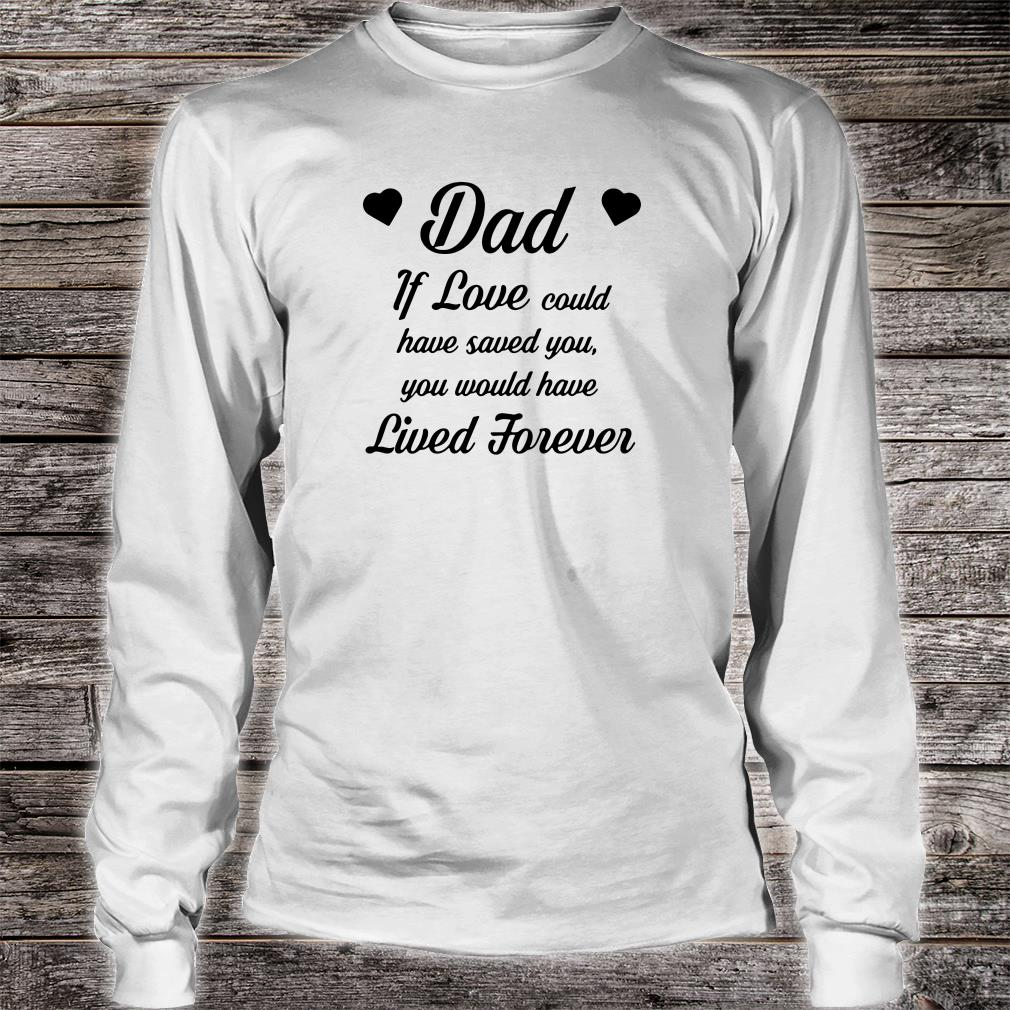 Dad if love could have saved you you would have lived forever shirt long sleeved