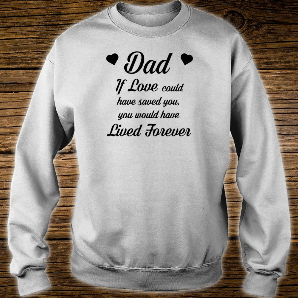 Dad if love could have saved you you would have lived forever shirt sweater