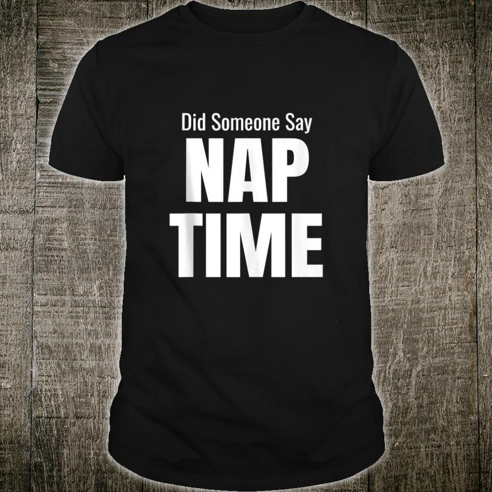 Did Someone Say Nap Time Witty Lazy Day Design Meme Shirt
