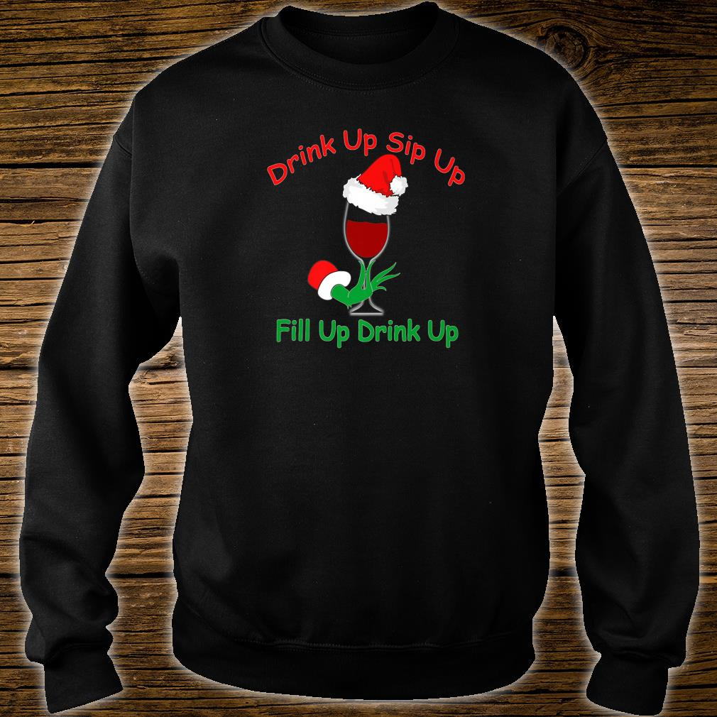 Drink Up Sip Up, Fill Up Drink Up, Wine Glass Santa Hat Shirt sweater
