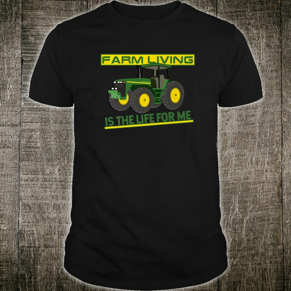 Farm Living Is The Life For Me Fun For Farmers Shirt