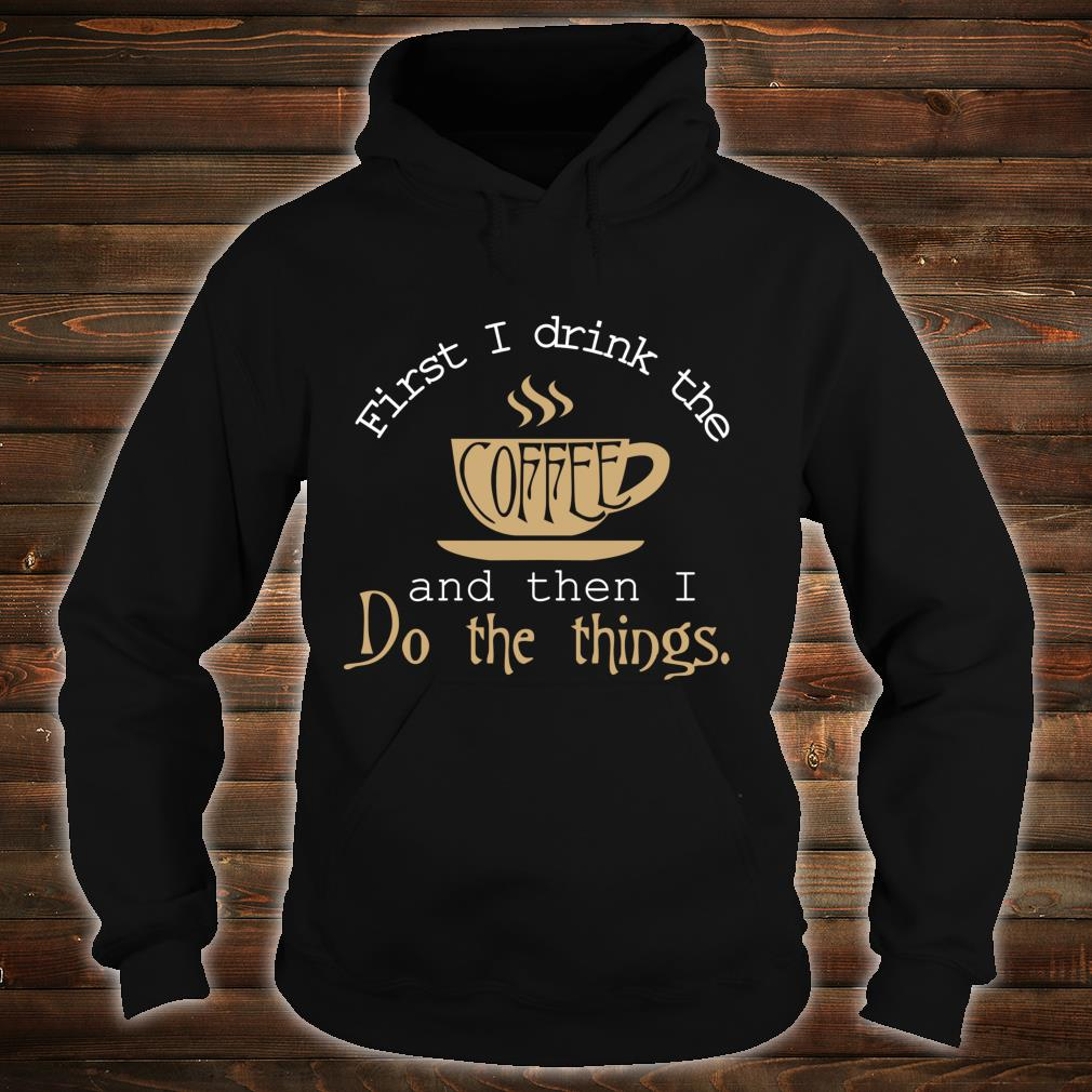 First I Drink The Coffee Then I Do The Things Shirt hoodie