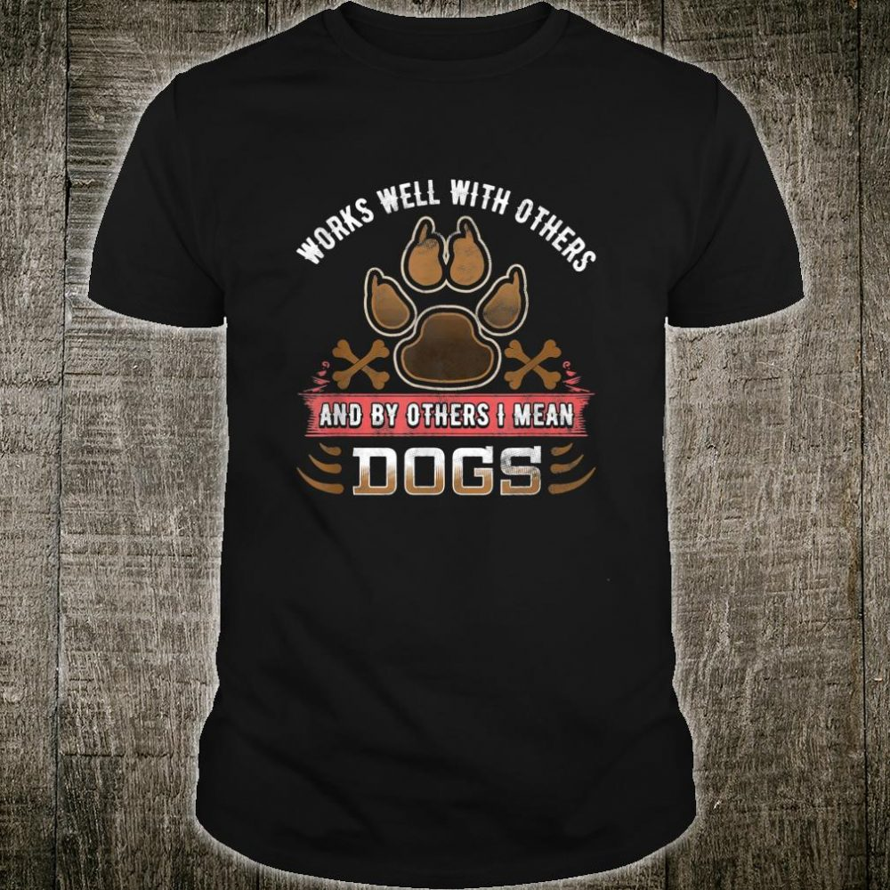 Funny Dog Works Well With Others By Others I Mean Dogs Shirt