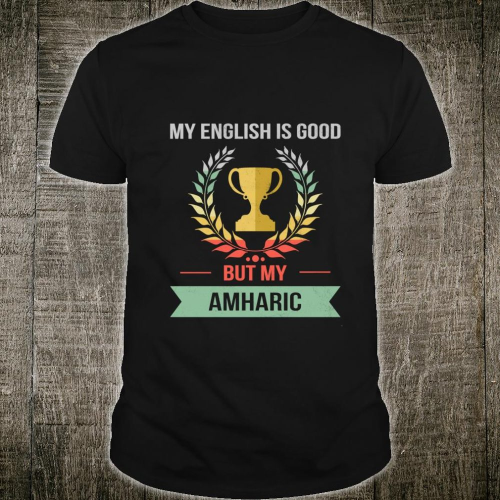 Funny My English Is Good But My Amharic Is Goodlier Shirt