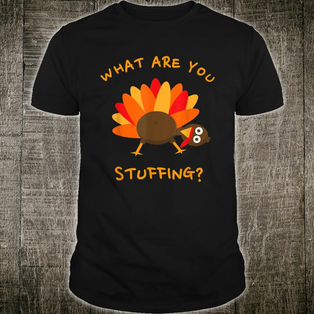 Funny Thanksgiving Turkey What are you stuffing Shirt