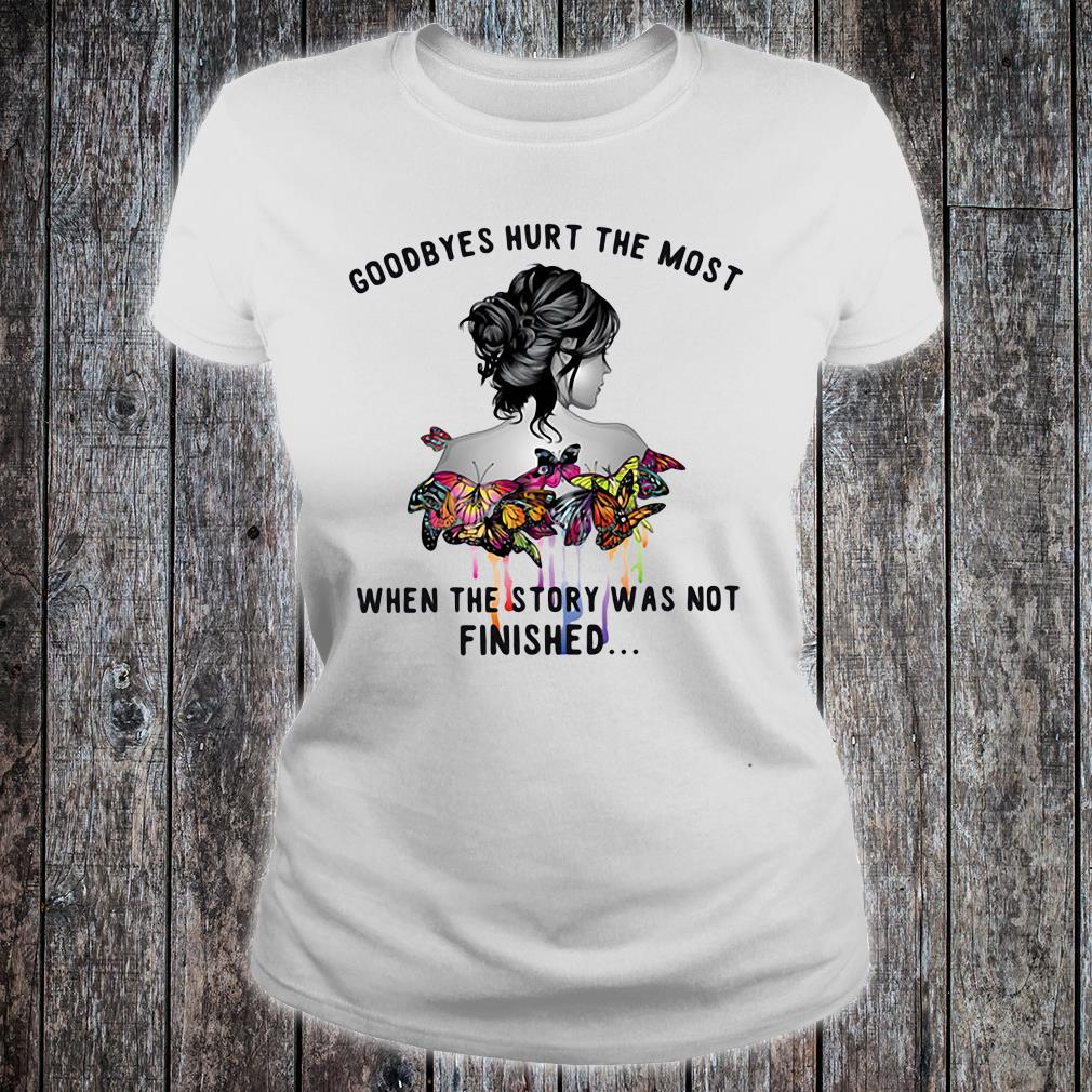 Goodbyes hurt the most when the story was not finished shirt ladies tee