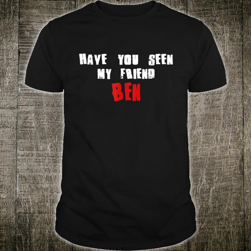 Have You Seen My Friend BEN Name Shirt