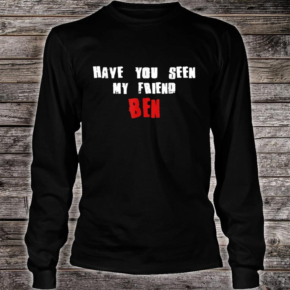 Have You Seen My Friend BEN Name Shirt long sleeved