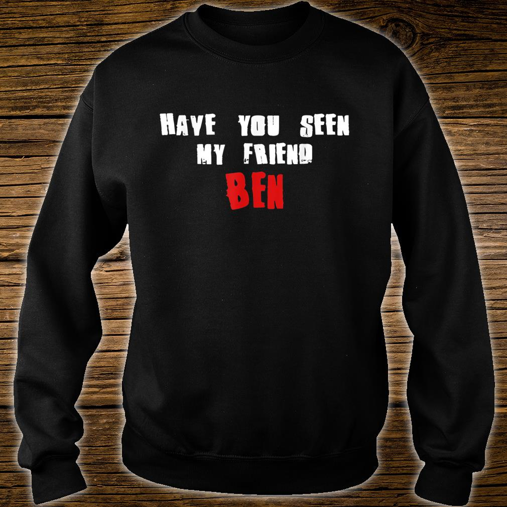 Have You Seen My Friend BEN Name Shirt sweater
