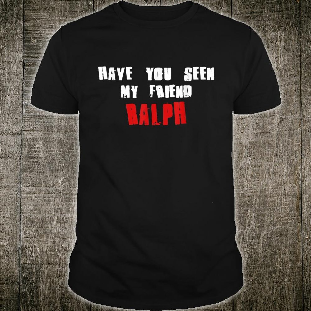 Have You Seen My Friend RALPH Name Shirt