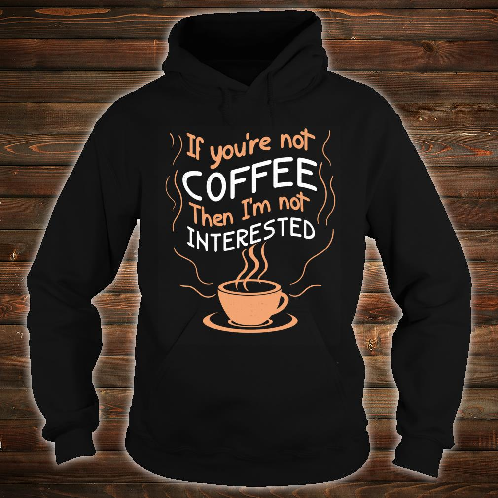 If Not Coffee Then Not Interested Shirt hoodie