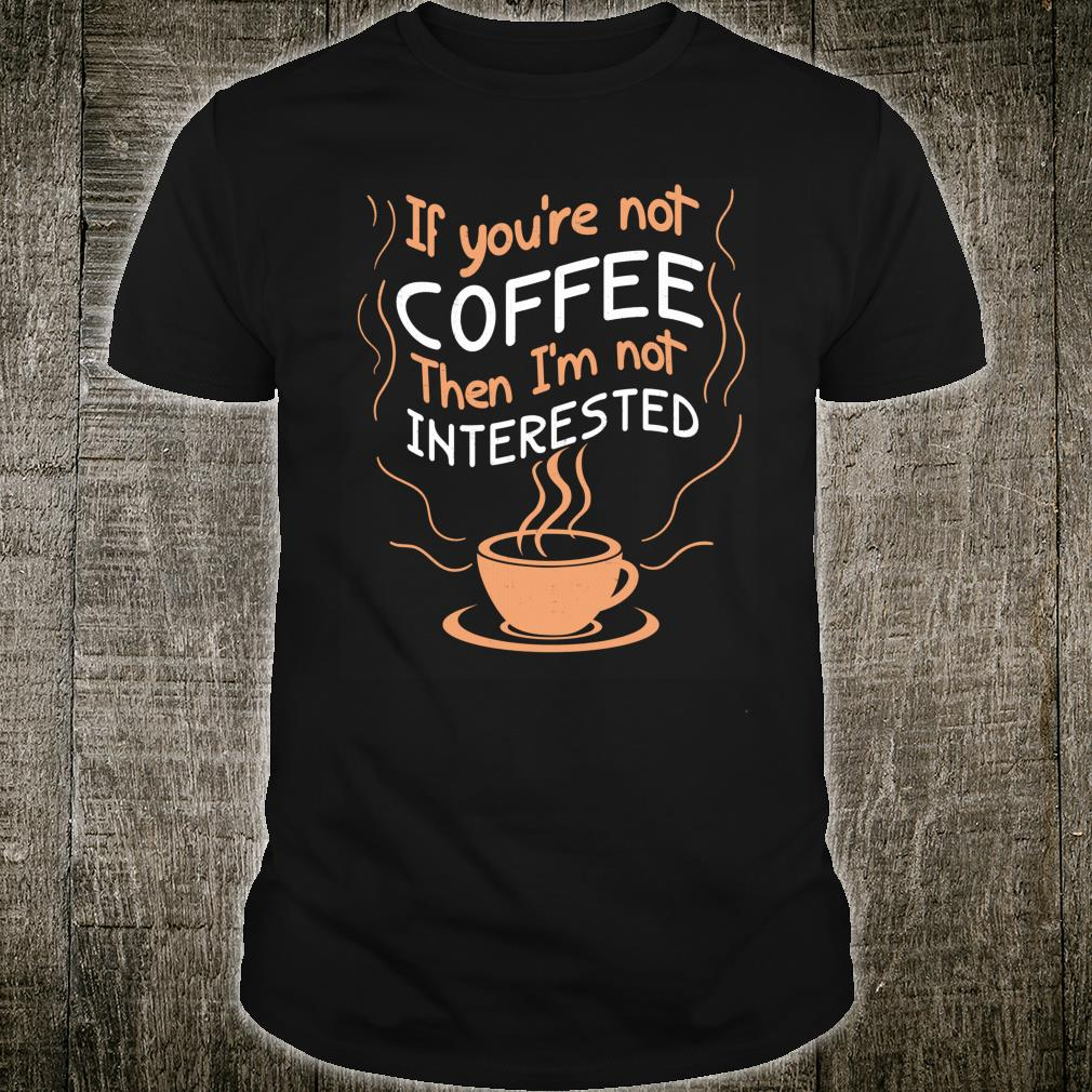 If Not Coffee Then Not Interested Shirt