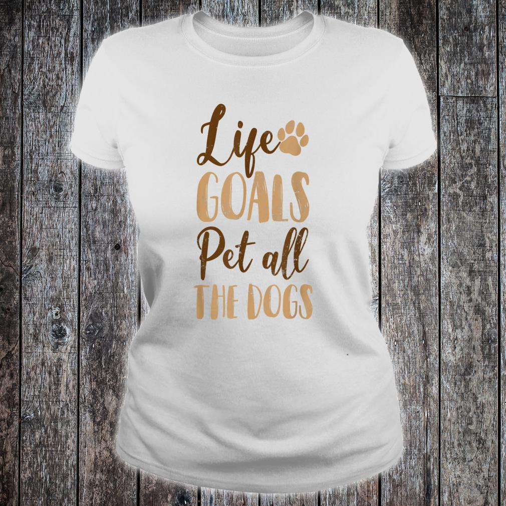 Life Goals Pet All The Dogs Dog Pet Owner Shirt ladies tee