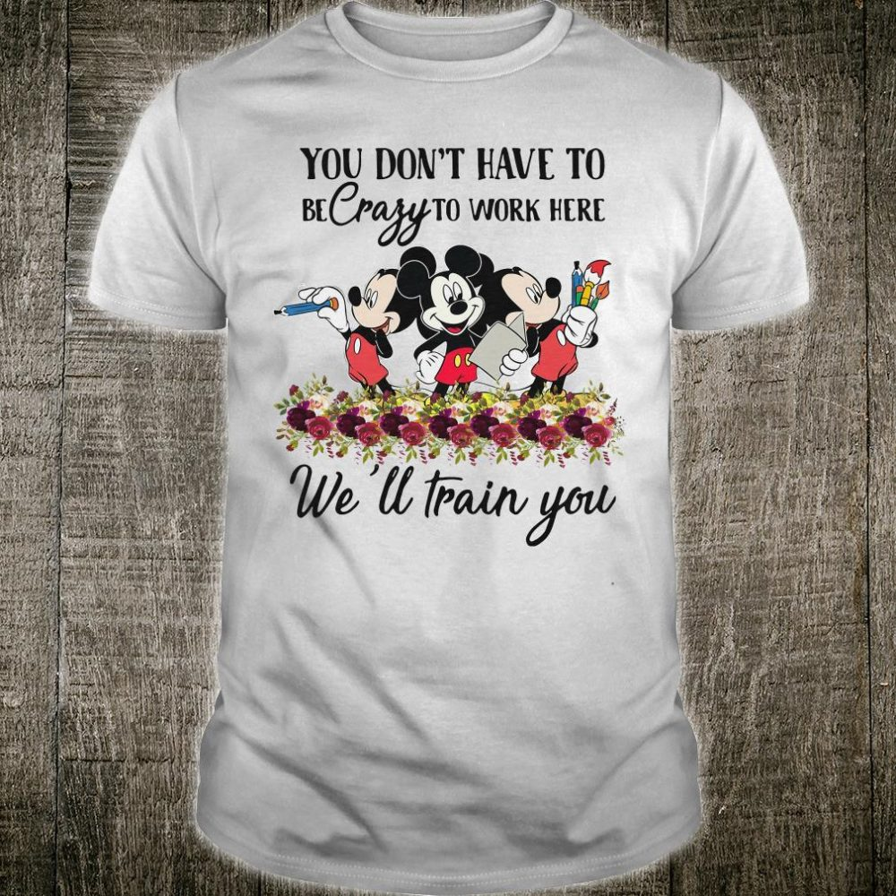 Mickeys you don't have to be crazy to work here we'll train you shirt