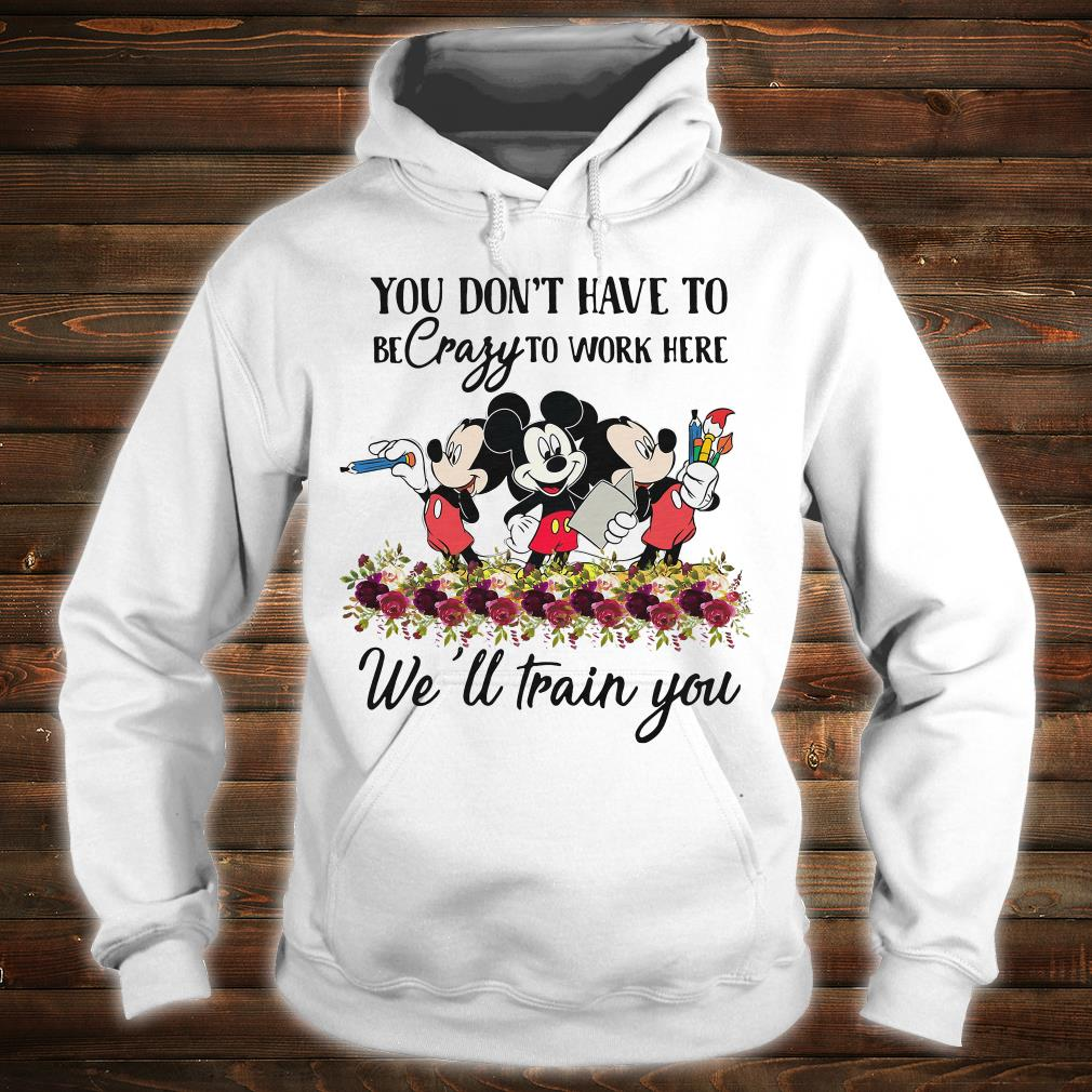 Mickeys you don't have to be crazy to work here we'll train you shirt hoodie
