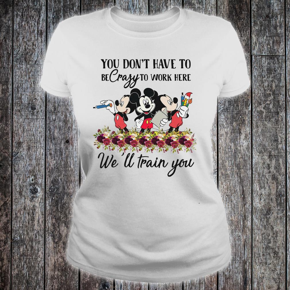Mickeys you don't have to be crazy to work here we'll train you shirt ladies tee