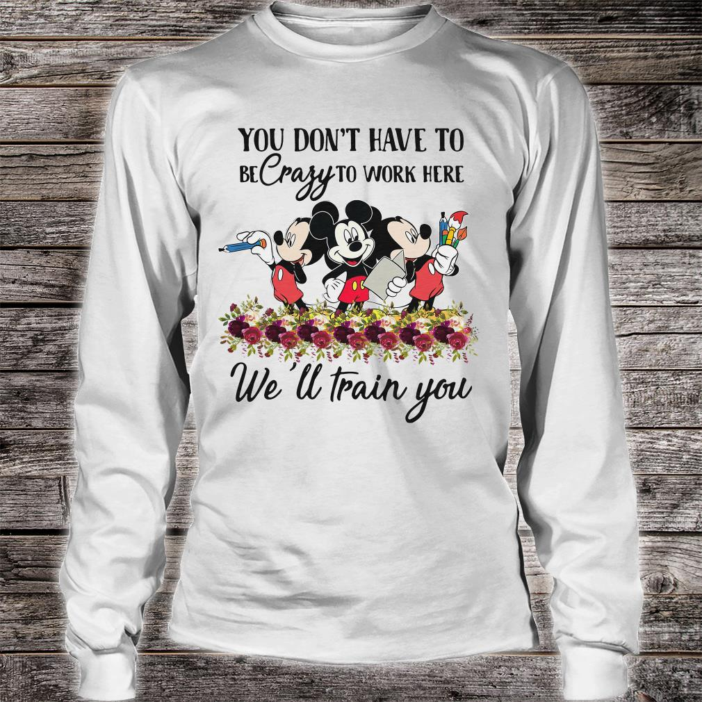 Mickeys you don't have to be crazy to work here we'll train you shirt long sleeved