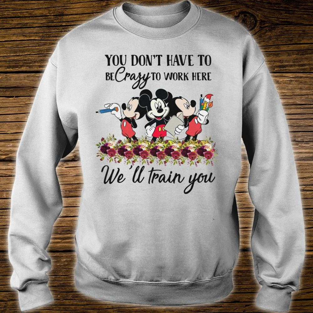 Mickeys you don't have to be crazy to work here we'll train you shirt sweater