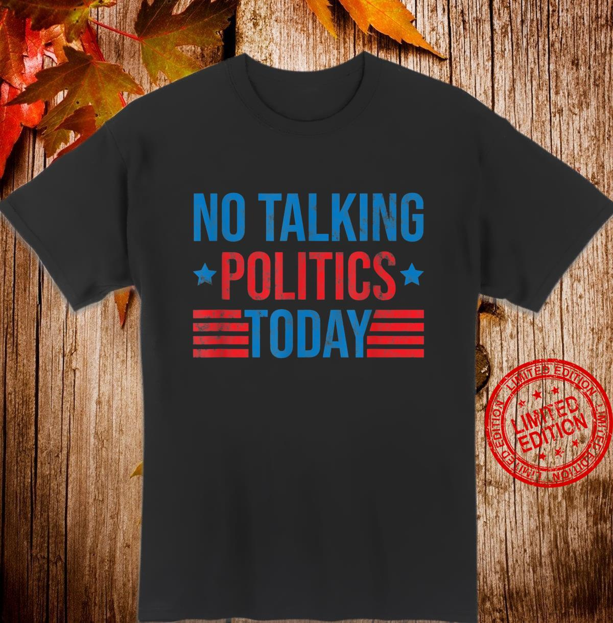 No Talking Politics Today Shirt