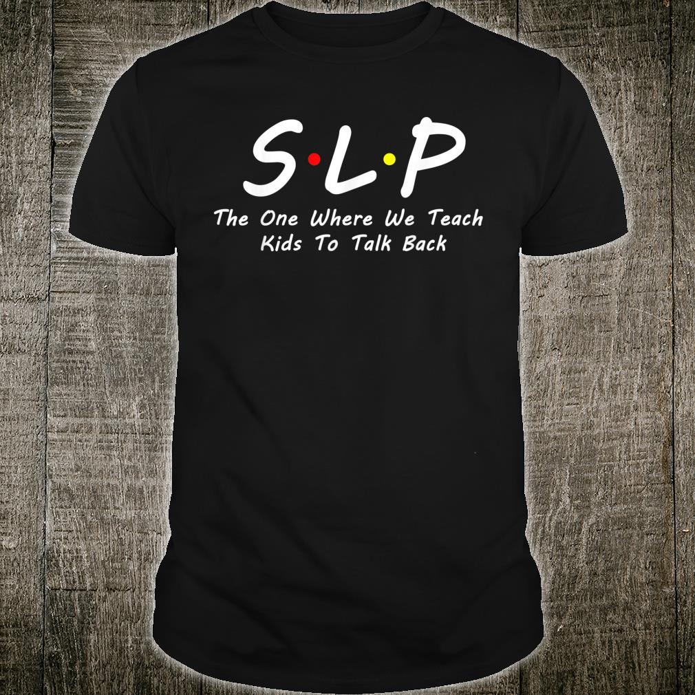 SLP The one where we teach kids to talk back Shirt