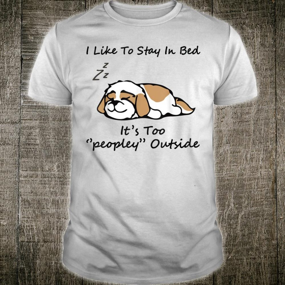 Shih Tzu I like To Stay In Bed It's Too Peopley Outside Shirt