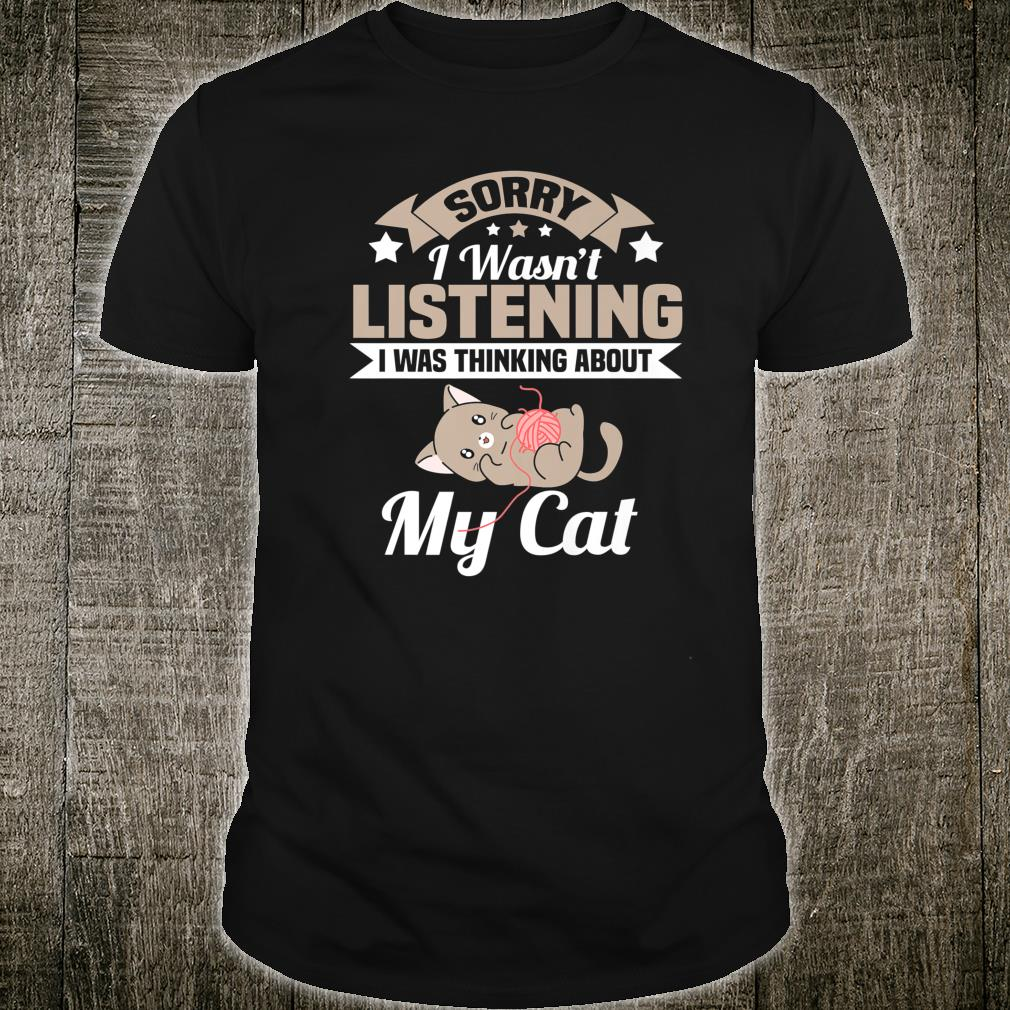 Sorry I Wasn't Listening I'm Thinking About My Cat Shirt