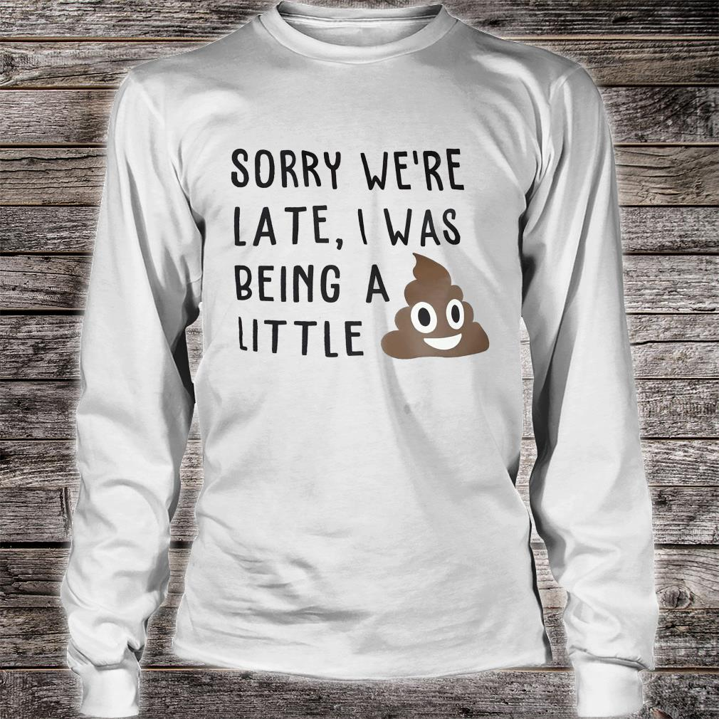 Sorry we're late, I was being a little shit (poop emoji) funny kids or adult graphic tee shirt long sleeved