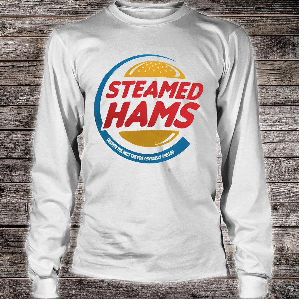 Steamed hams despite the fact they are obviously grilled shirt long sleeved