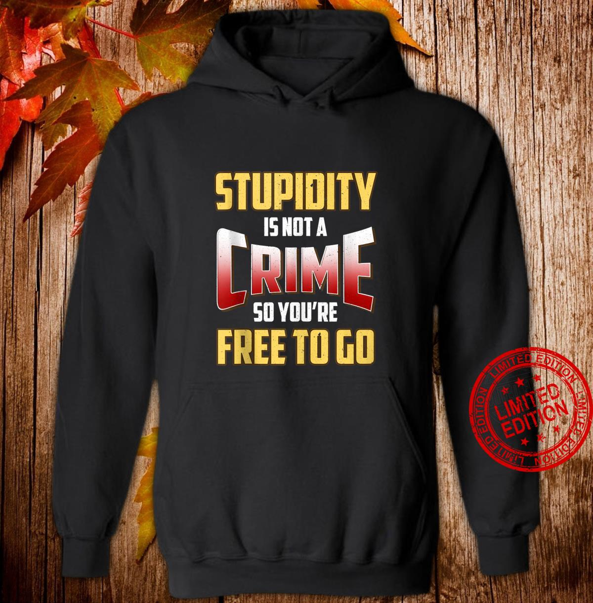 Stupidity Is Not a Crime, So You're Free To Go Sarcastic Shirt hoodie