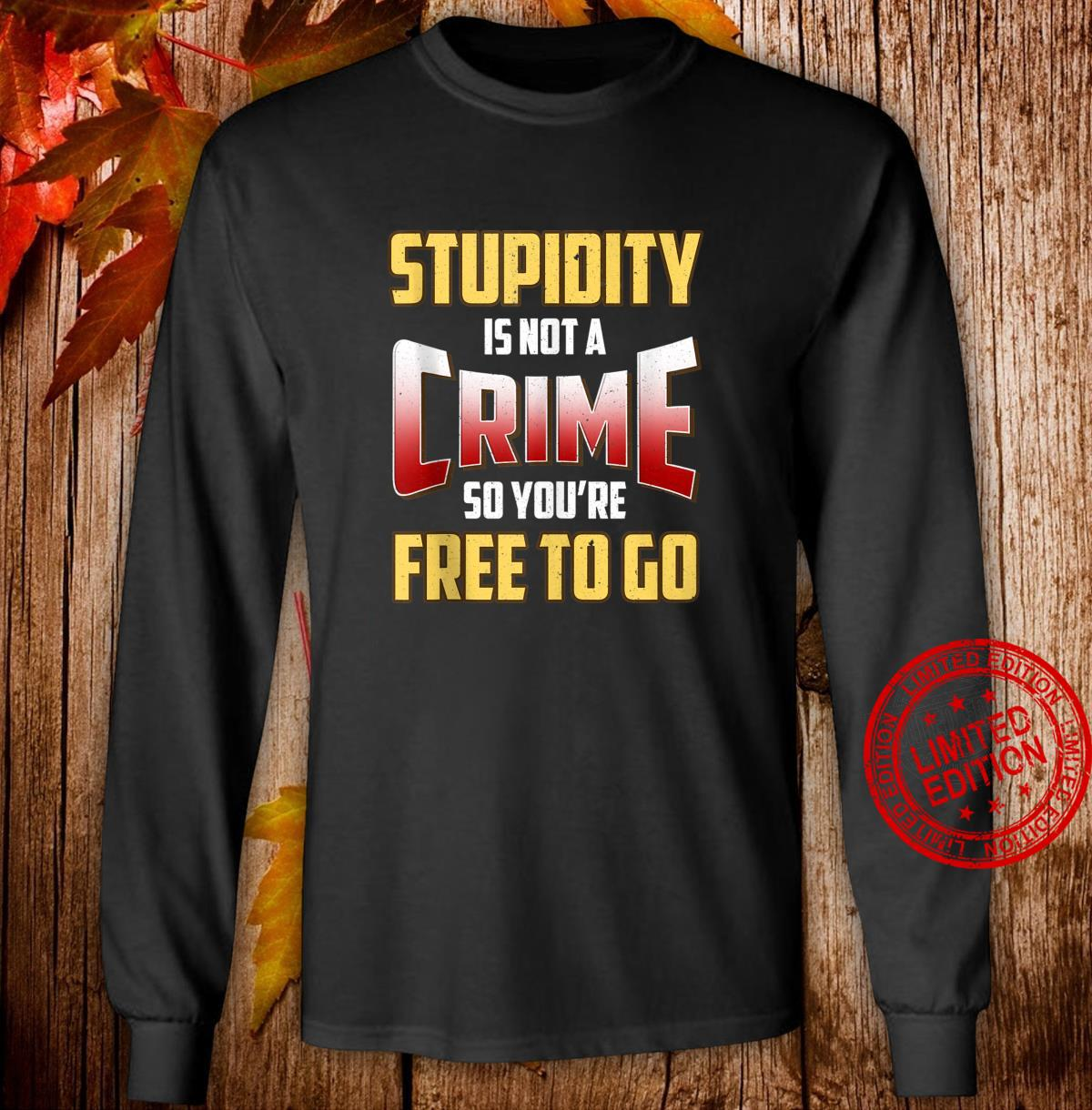 Stupidity Is Not a Crime, So You're Free To Go Sarcastic Shirt long sleeved