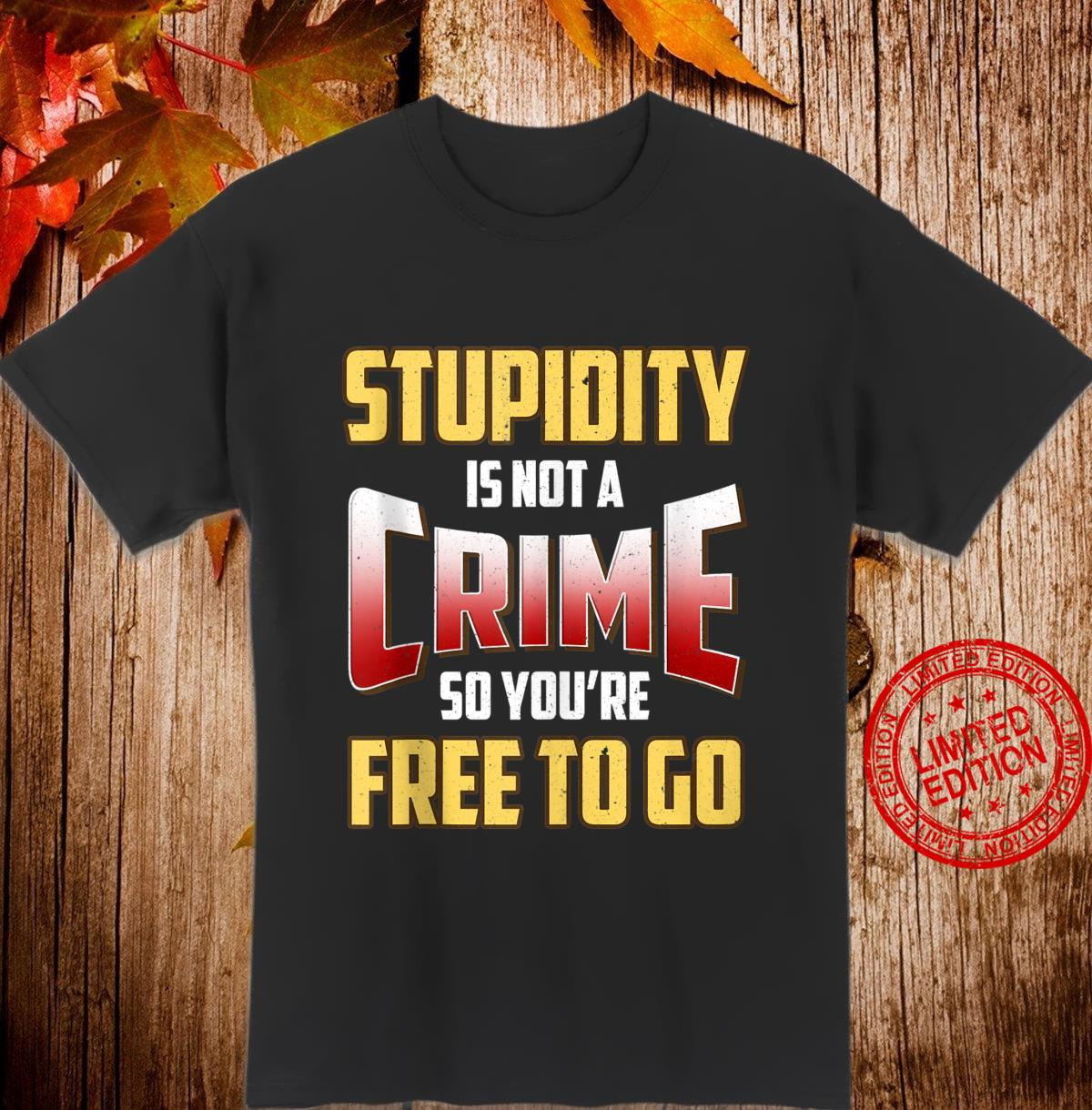 Stupidity Is Not a Crime, So You're Free To Go Sarcastic Shirt