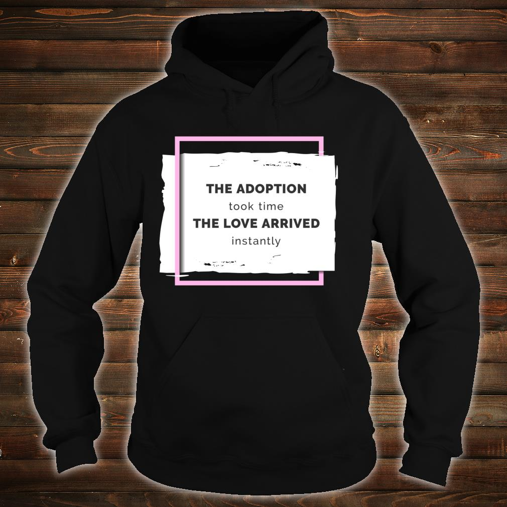 The Adoption Took Time The Love Arrived Instantly Shirt hoodie