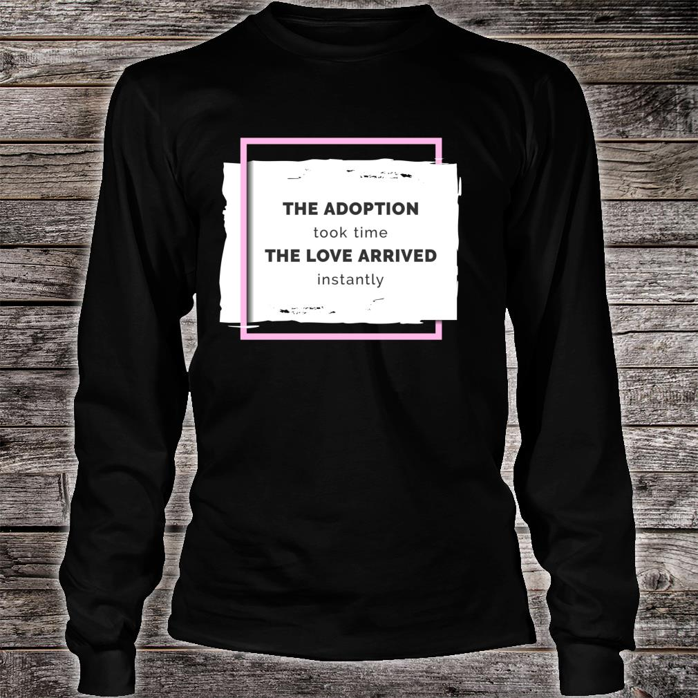 The Adoption Took Time The Love Arrived Instantly Shirt long sleeved