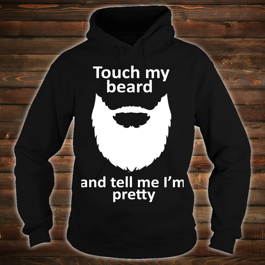 Touch my beard and tell me I'm pretty shirt hoodie