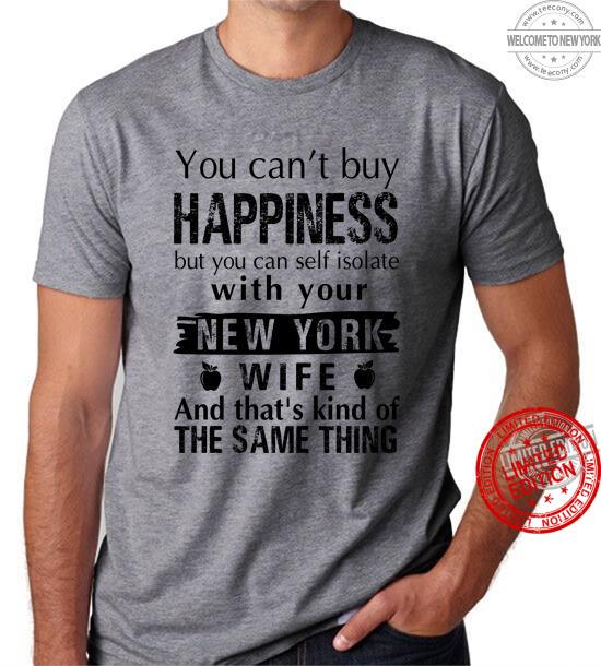You Can't Buy Happiness But You Can Self Isolate With Your New York Wife And That's Kind Of The Same Thing Shirt